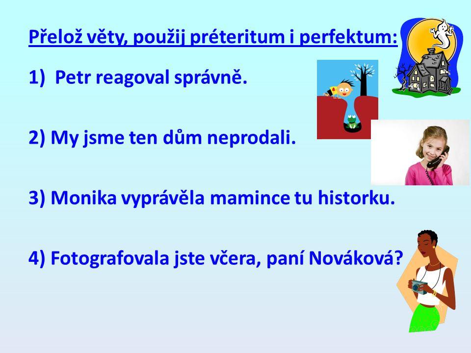 Přelož věty, použij préteritum i perfektum: 1)Petr reagoval správně. 2) My jsme ten dům neprodali. 3) Monika vyprávěla mamince tu historku. 4) Fotogra