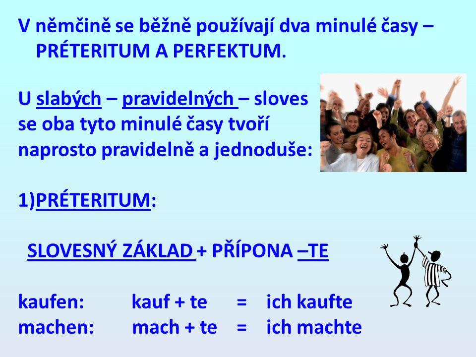 V němčině se běžně používají dva minulé časy – PRÉTERITUM A PERFEKTUM. U slabých – pravidelných – sloves se oba tyto minulé časy tvoří naprosto pravid