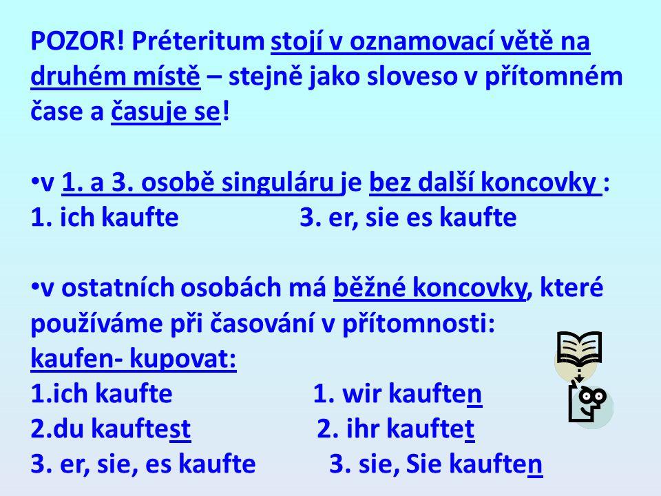 POZOR! Préteritum stojí v oznamovací větě na druhém místě – stejně jako sloveso v přítomném čase a časuje se! v 1. a 3. osobě singuláru je bez další k