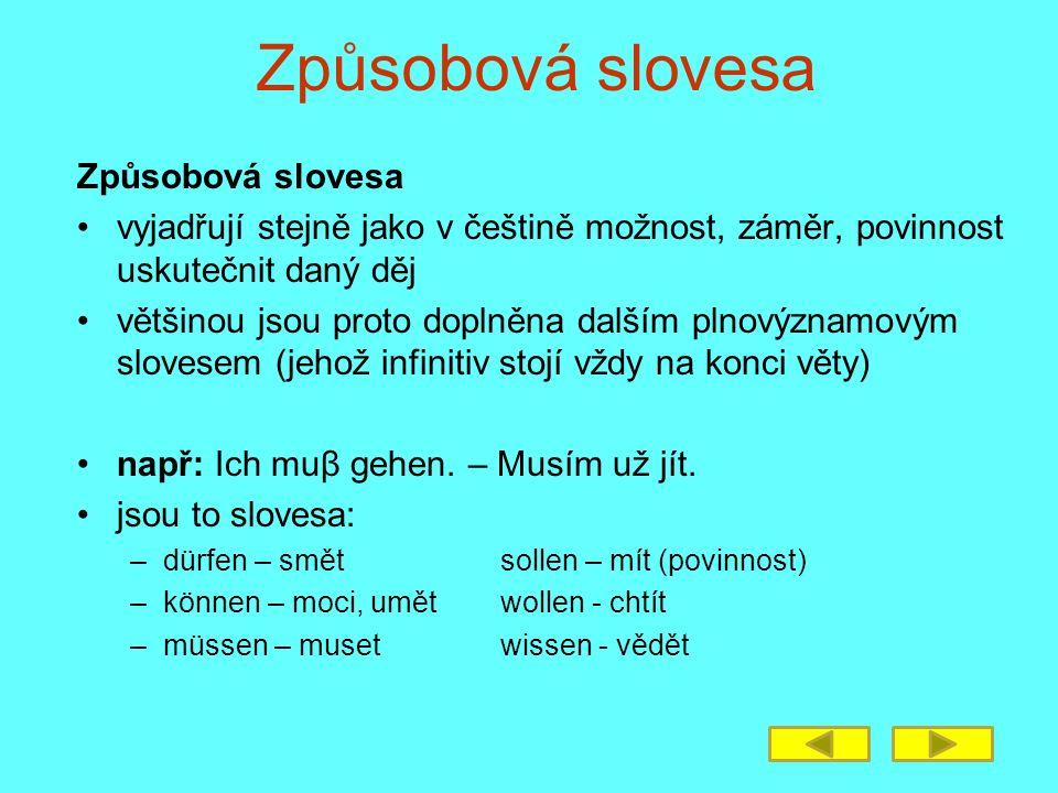 vyjadřují stejně jako v češtině možnost, záměr, povinnost uskutečnit daný děj většinou jsou proto doplněna dalším plnovýznamovým slovesem (jehož infinitiv stojí vždy na konci věty) např: Ich muβ gehen.