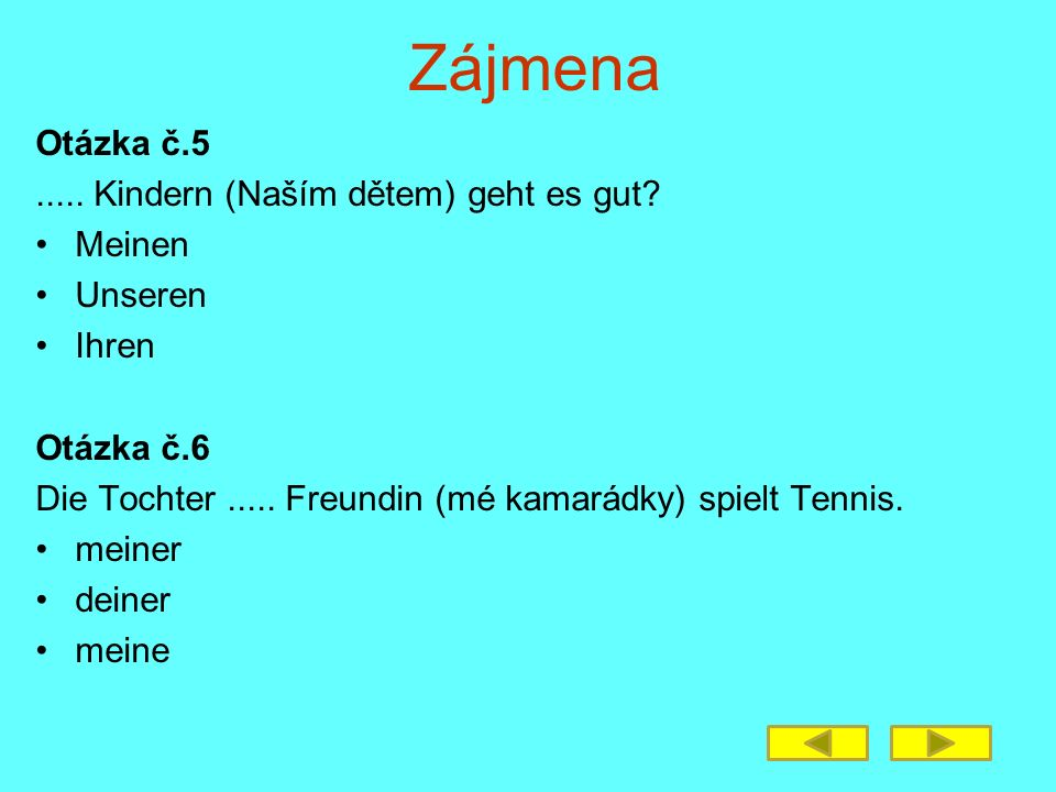 Zájmena Otázka č.5..... Kindern (Naším dětem) geht es gut? Meinen Unseren Ihren Otázka č.6 Die Tochter..... Freundin (mé kamarádky) spielt Tennis. mei