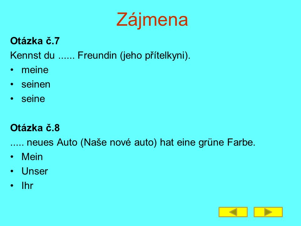 Zájmena Otázka č.7 Kennst du...... Freundin (jeho přítelkyni). meine seinen seine Otázka č.8..... neues Auto (Naše nové auto) hat eine grüne Farbe. Me