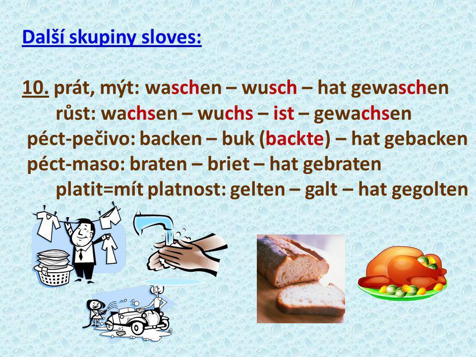 Další skupiny sloves: 10. prát, mýt: waschen – wusch – hat gewaschen růst: wachsen – wuchs – ist – gewachsen péct-pečivo: backen – buk (backte) – hat