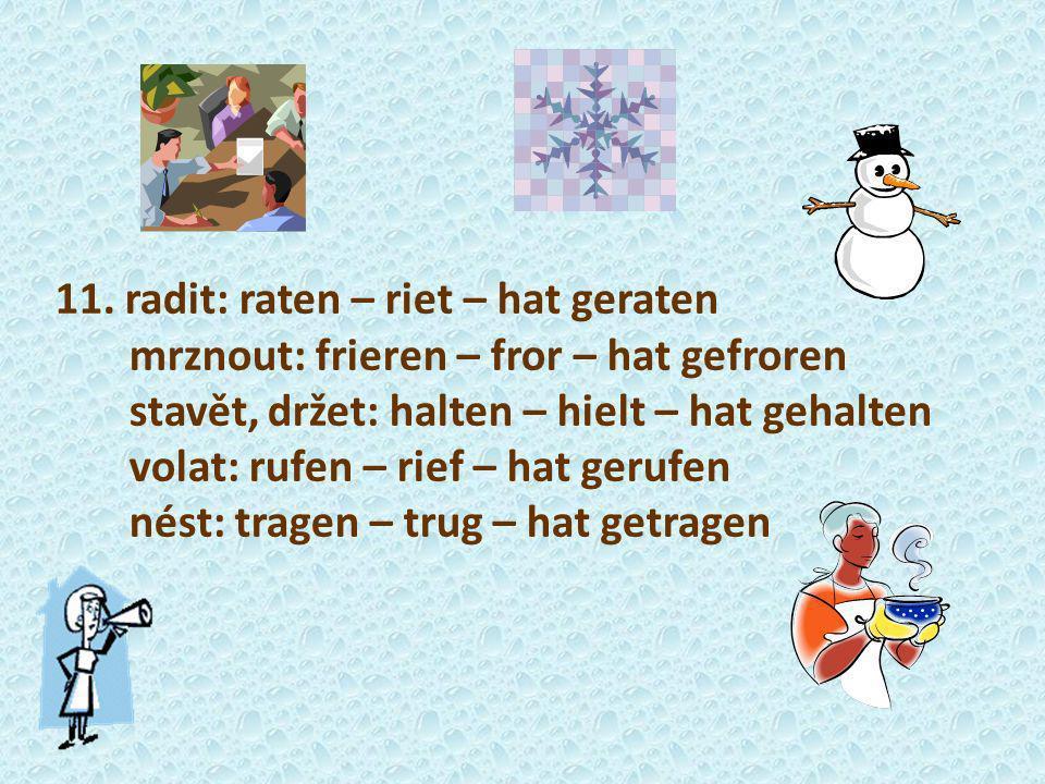 11. radit: raten – riet – hat geraten mrznout: frieren – fror – hat gefroren stavět, držet: halten – hielt – hat gehalten volat: rufen – rief – hat ge