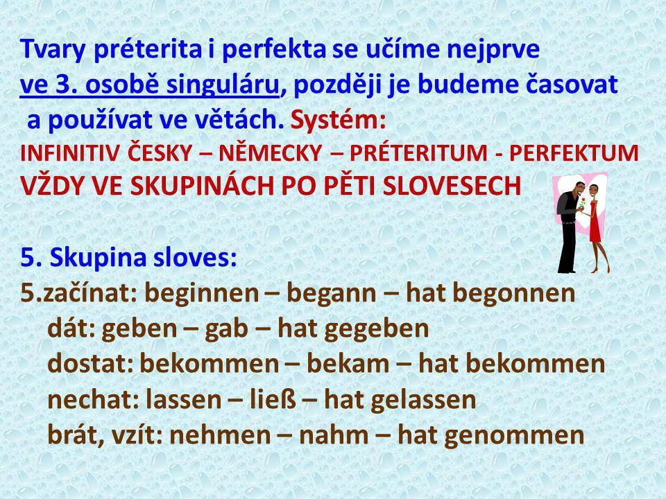 Tvary préterita i perfekta se učíme nejprve ve 3. osobě singuláru, později je budeme časovat a používat ve větách. Systém: INFINITIV ČESKY – NĚMECKY –