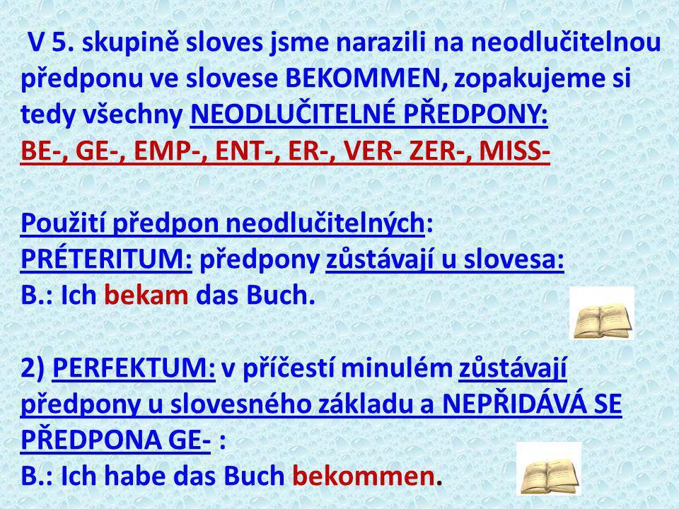 V 5. skupině sloves jsme narazili na neodlučitelnou předponu ve slovese BEKOMMEN, zopakujeme si tedy všechny NEODLUČITELNÉ PŘEDPONY: BE-, GE-, EMP-, E