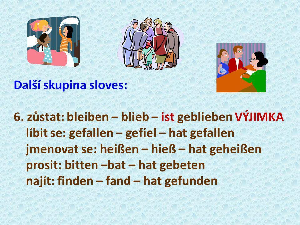Další skupina sloves: 6. zůstat: bleiben – blieb – ist geblieben VÝJIMKA líbit se: gefallen – gefiel – hat gefallen jmenovat se: heißen – hieß – hat g