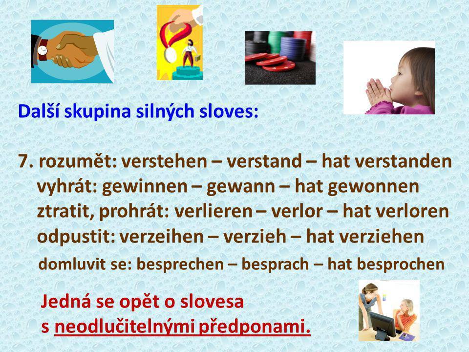 Další skupina silných sloves: 7. rozumět: verstehen – verstand – hat verstanden vyhrát: gewinnen – gewann – hat gewonnen ztratit, prohrát: verlieren –