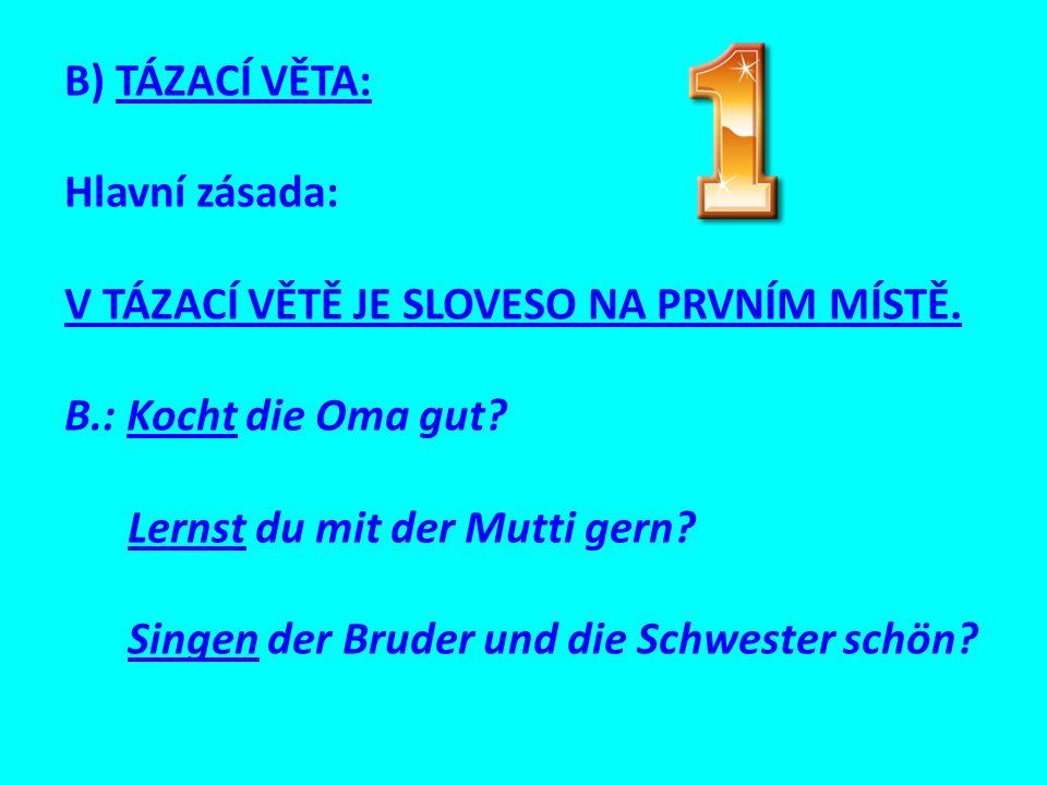 B) TÁZACÍ VĚTA: Hlavní zásada: V TÁZACÍ VĚTĚ JE SLOVESO NA PRVNÍM MÍSTĚ. B.: Kocht die Oma gut? Lernst du mit der Mutti gern? Singen der Bruder und di