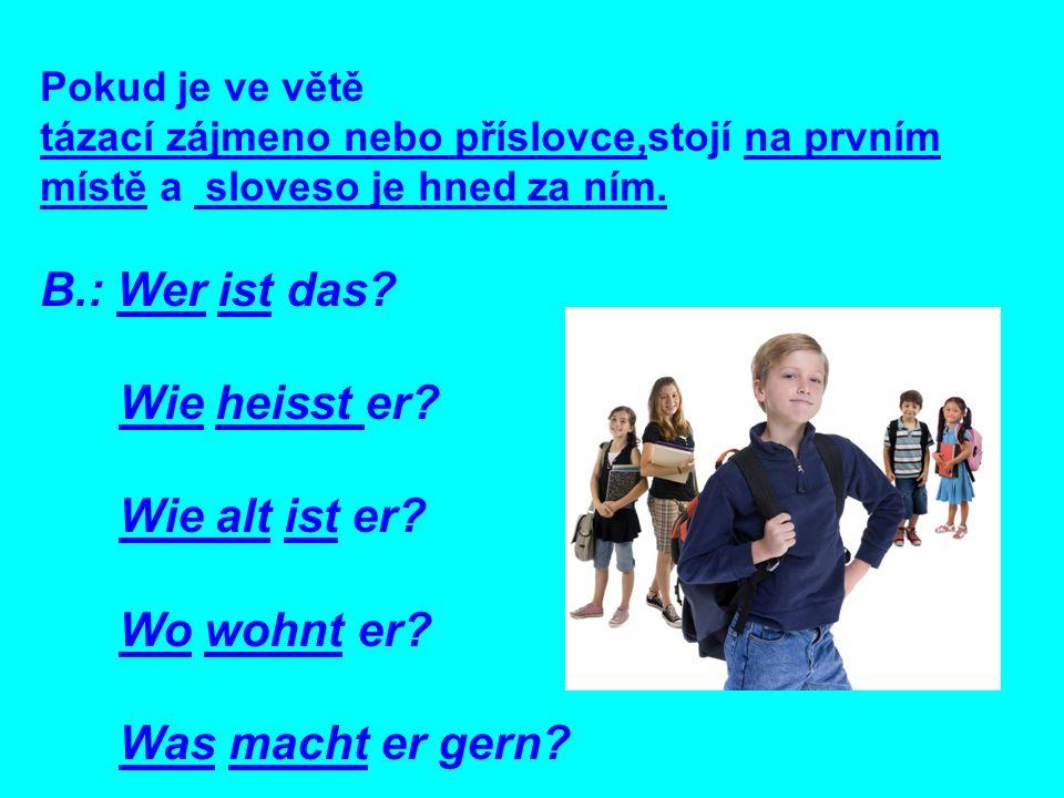 Pokud je ve větě tázací zájmeno nebo příslovce,stojí na prvním místě a sloveso je hned za ním. B.: Wer ist das? Wie heisst er? Wie alt ist er? Wo wohn