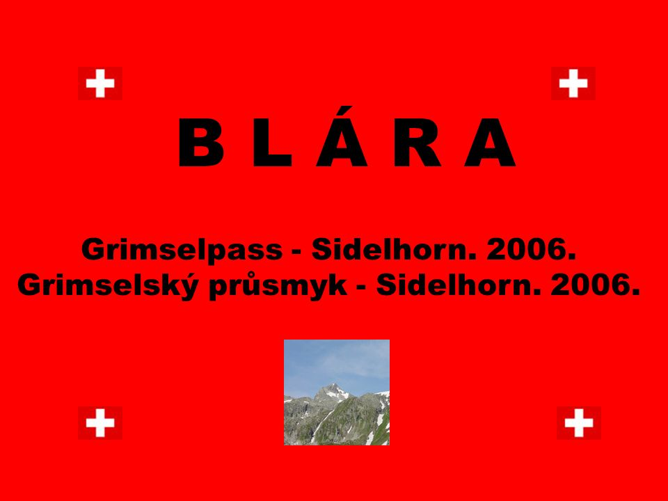 B L Á R A Grimselpass - Sidelhorn. 2006. Grimselský průsmyk - Sidelhorn. 2006.