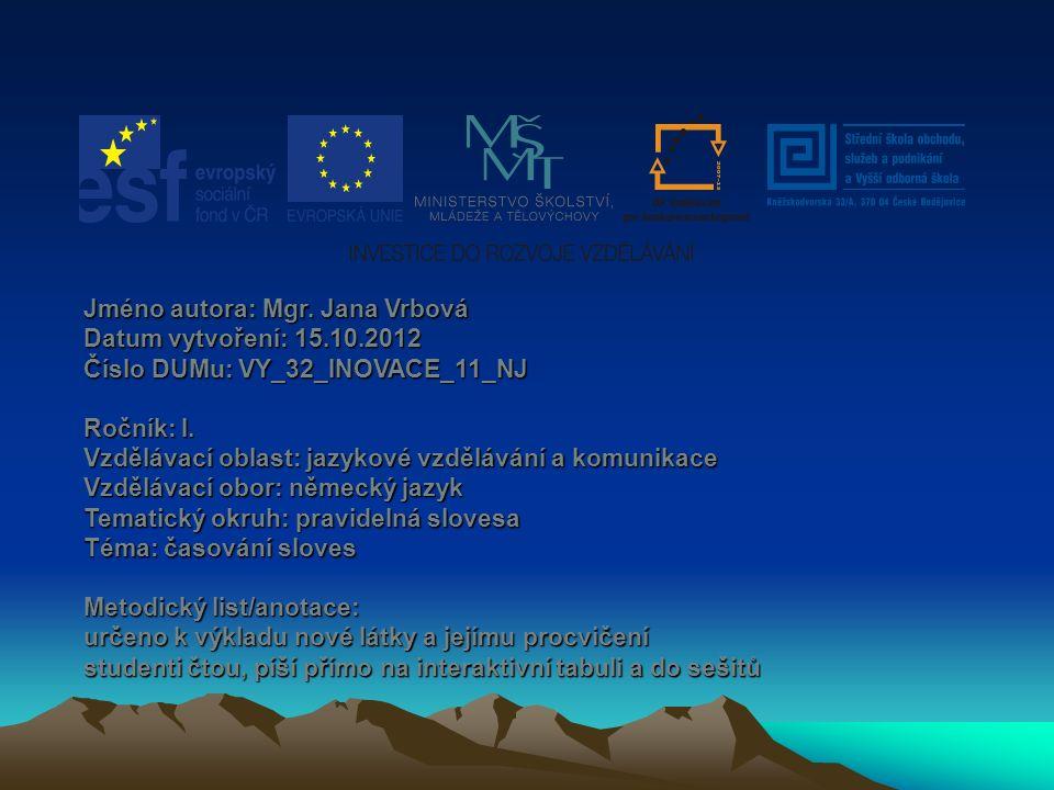 Jméno autora: Mgr. Jana Vrbová Datum vytvoření: 15.10.2012 Číslo DUMu: VY_32_INOVACE_11_NJ Ročník: I. Vzdělávací oblast: jazykové vzdělávání a komunik