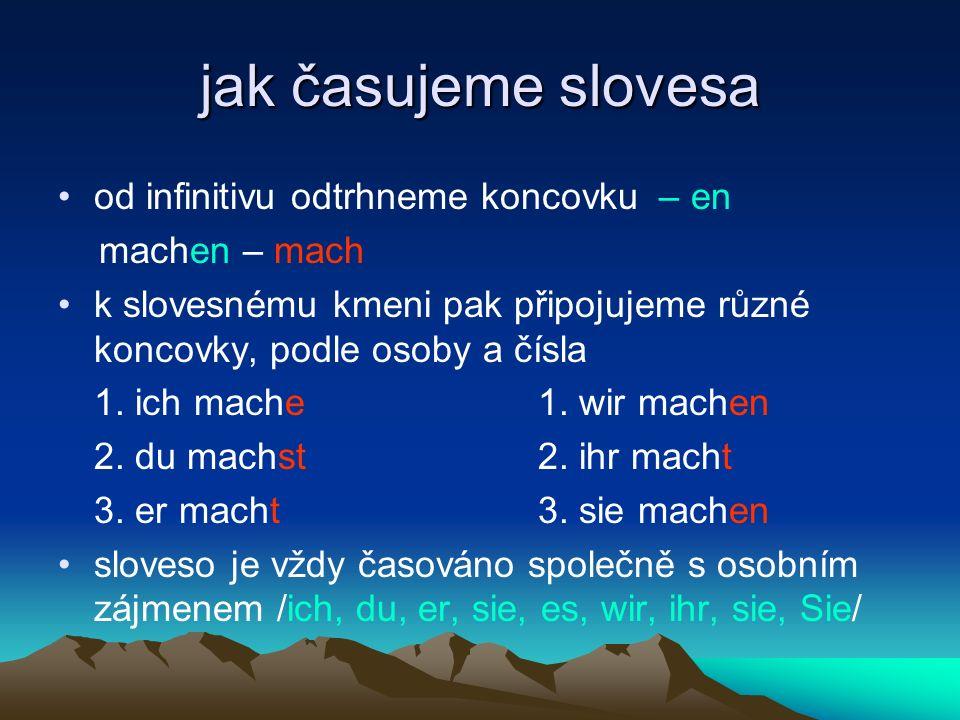 jak časujeme slovesa od infinitivu odtrhneme koncovku – en machen – mach k slovesnému kmeni pak připojujeme různé koncovky, podle osoby a čísla 1. ich