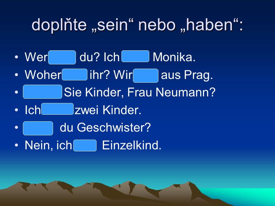 doplňte sein nebo haben: Wer bist du? Ich bin Monika. Woher seid ihr? Wir sind aus Prag. Haben Sie Kinder, Frau Neumann? Ich habe zwei Kinder. Hast du