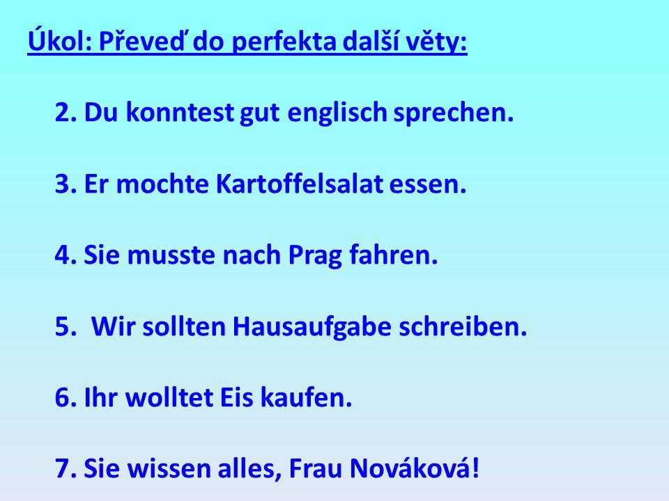 Úkol: Převeď do perfekta další věty: 2. Du konntest gut englisch sprechen. 3. Er mochte Kartoffelsalat essen. 4. Sie musste nach Prag fahren. 5. Wir s
