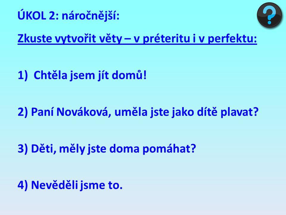 ÚKOL 2: náročnější: Zkuste vytvořit věty – v préteritu i v perfektu: 1)Chtěla jsem jít domů! 2) Paní Nováková, uměla jste jako dítě plavat? 3) Děti, m