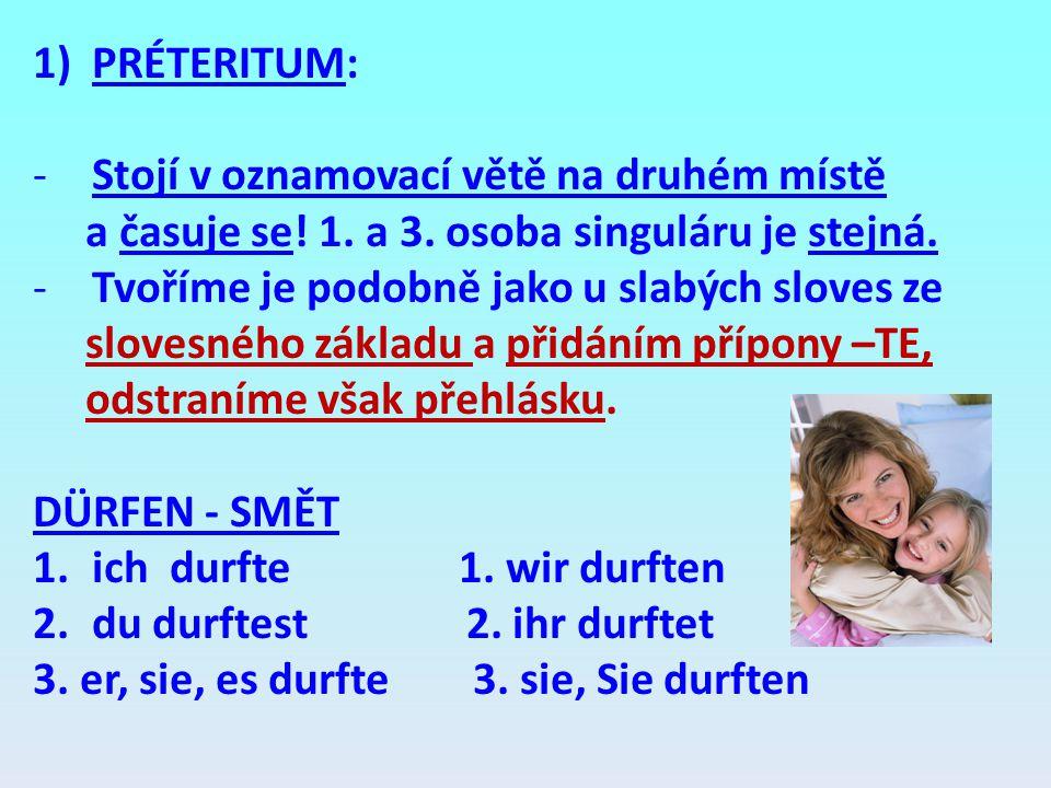 1)PRÉTERITUM: -Stojí v oznamovací větě na druhém místě a časuje se! 1. a 3. osoba singuláru je stejná. -Tvoříme je podobně jako u slabých sloves ze sl