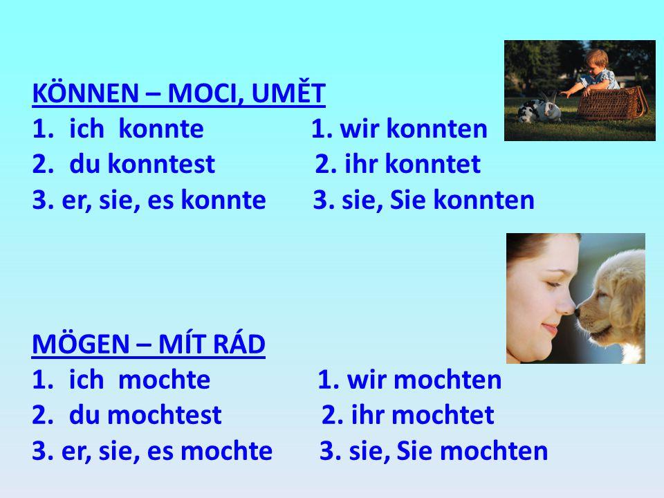 KÖNNEN – MOCI, UMĚT 1.ich konnte 1. wir konnten 2.du konntest 2. ihr konntet 3. er, sie, es konnte 3. sie, Sie konnten MÖGEN – MÍT RÁD 1.ich mochte 1.