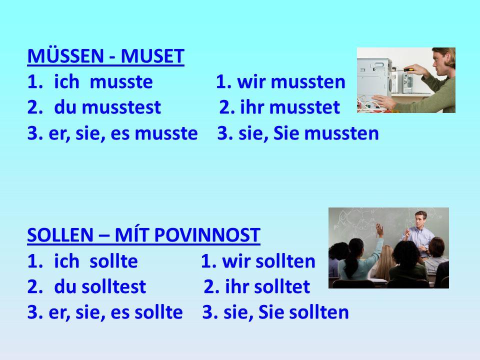 MÜSSEN - MUSET 1.ich musste 1. wir mussten 2.du musstest 2. ihr musstet 3. er, sie, es musste 3. sie, Sie mussten SOLLEN – MÍT POVINNOST 1.ich sollte