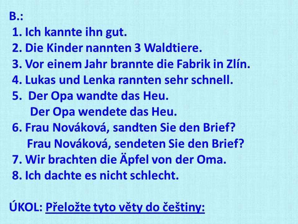 B.: 1. Ich kannte ihn gut. 2. Die Kinder nannten 3 Waldtiere. 3. Vor einem Jahr brannte die Fabrik in Zlín. 4. Lukas und Lenka rannten sehr schnell. 5