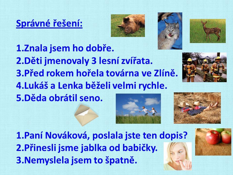 Správné řešení: 1.Znala jsem ho dobře. 2.Děti jmenovaly 3 lesní zvířata. 3.Před rokem hořela továrna ve Zlíně. 4.Lukáš a Lenka běželi velmi rychle. 5.