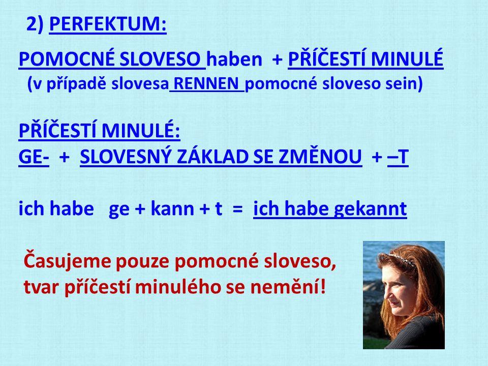 2) PERFEKTUM: POMOCNÉ SLOVESO haben + PŘÍČESTÍ MINULÉ (v případě slovesa RENNEN pomocné sloveso sein) PŘÍČESTÍ MINULÉ: GE- + SLOVESNÝ ZÁKLAD SE ZMĚNOU