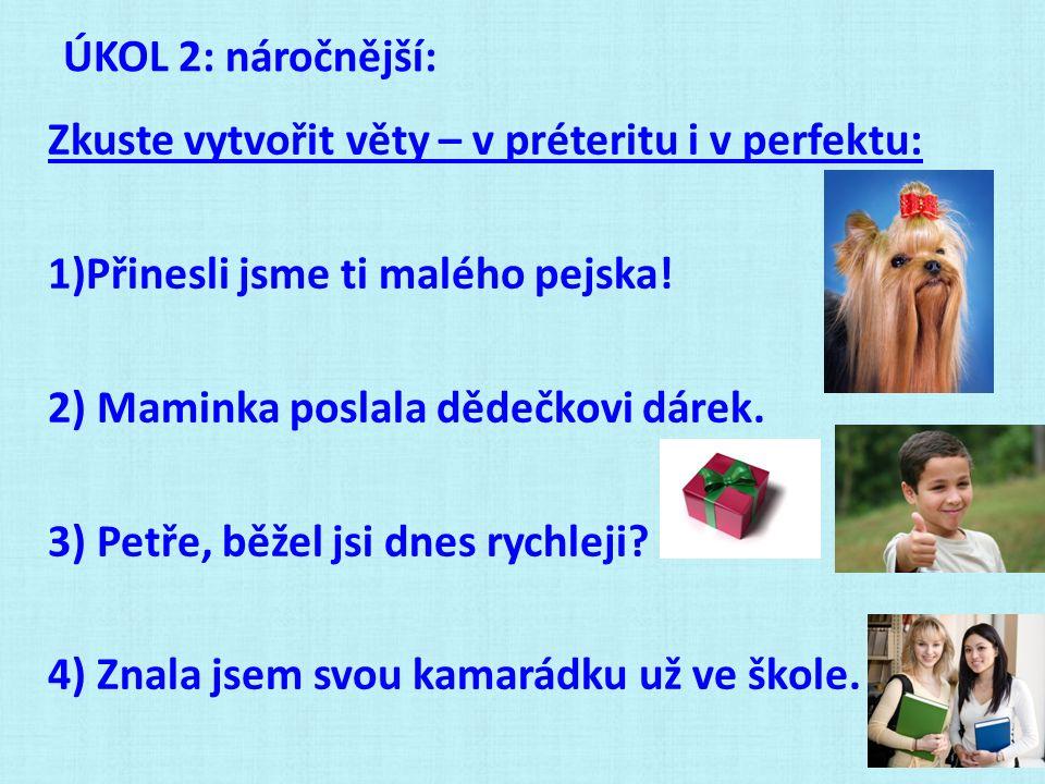 ÚKOL 2: náročnější: Zkuste vytvořit věty – v préteritu i v perfektu: 1)Přinesli jsme ti malého pejska! 2) Maminka poslala dědečkovi dárek. 3) Petře, b