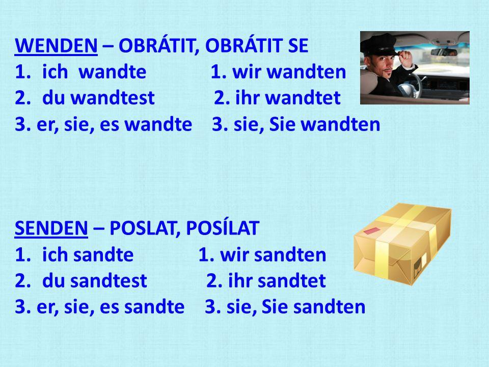 WENDEN – OBRÁTIT, OBRÁTIT SE 1.ich wandte 1. wir wandten 2.du wandtest 2. ihr wandtet 3. er, sie, es wandte 3. sie, Sie wandten SENDEN – POSLAT, POSÍL