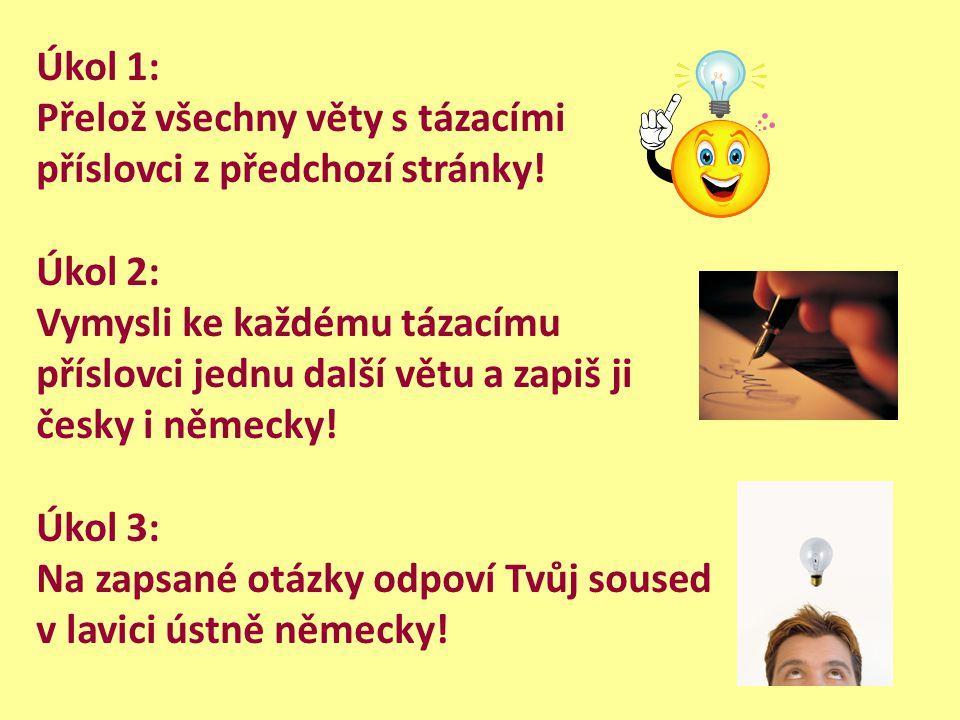 Úkol 1: Přelož všechny věty s tázacími příslovci z předchozí stránky! Úkol 2: Vymysli ke každému tázacímu příslovci jednu další větu a zapiš ji česky