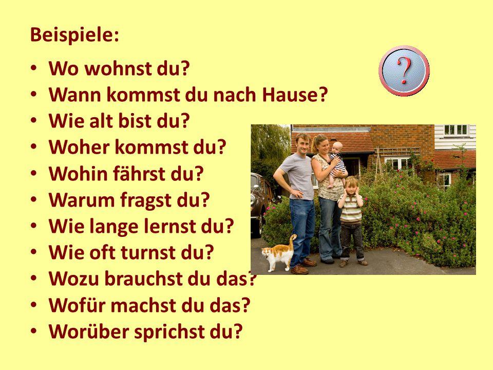Beispiele: Wo wohnst du? Wann kommst du nach Hause? Wie alt bist du? Woher kommst du? Wohin fährst du? Warum fragst du? Wie lange lernst du? Wie oft t
