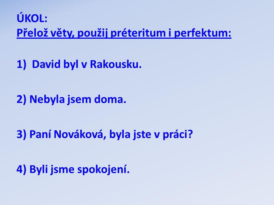 ÚKOL: Přelož věty, použij préteritum i perfektum: 1)David byl v Rakousku. 2) Nebyla jsem doma. 3) Paní Nováková, byla jste v práci? 4) Byli jsme spoko