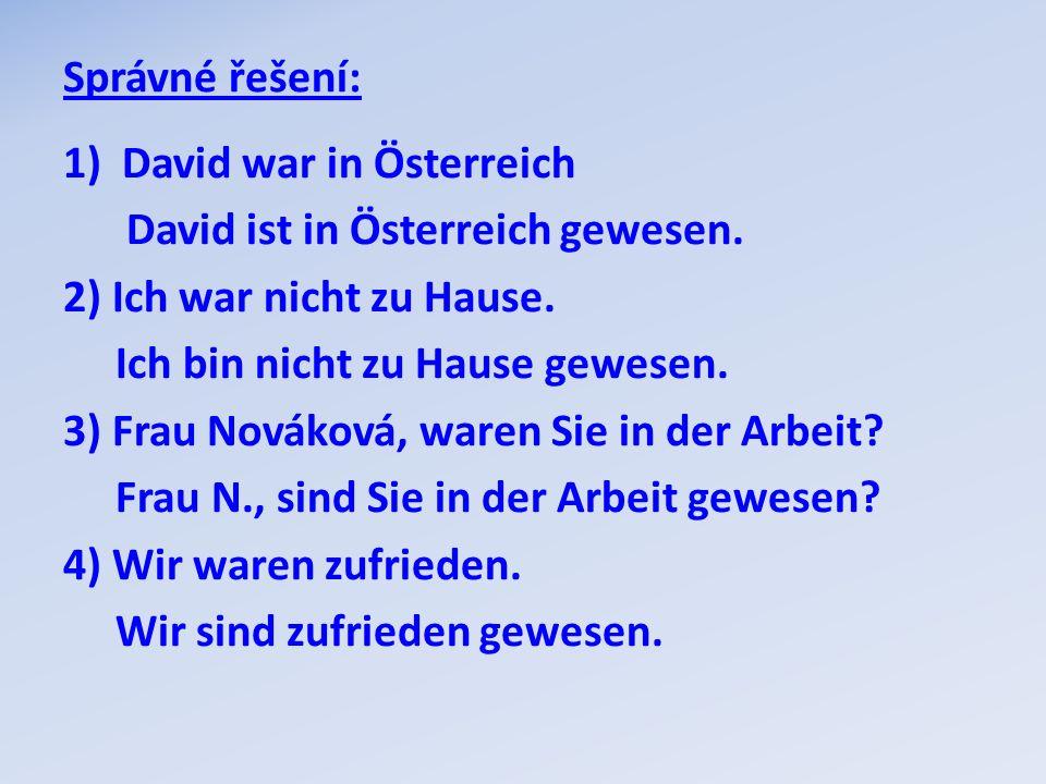 Správné řešení: 1)David war in Österreich David ist in Österreich gewesen. 2) Ich war nicht zu Hause. Ich bin nicht zu Hause gewesen. 3) Frau Nováková