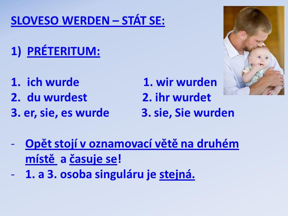 SLOVESO WERDEN – STÁT SE: 1)PRÉTERITUM: 1.ich wurde 1. wir wurden 2.du wurdest 2. ihr wurdet 3. er, sie, es wurde 3. sie, Sie wurden -Opět stojí v ozn