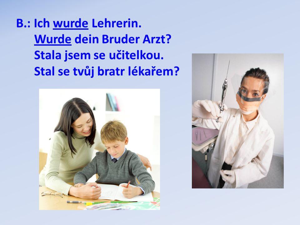 B.: Ich wurde Lehrerin. Wurde dein Bruder Arzt? Stala jsem se učitelkou. Stal se tvůj bratr lékařem?
