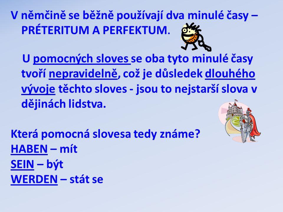V němčině se běžně používají dva minulé časy – PRÉTERITUM A PERFEKTUM. U pomocných sloves se oba tyto minulé časy tvoří nepravidelně, což je důsledek