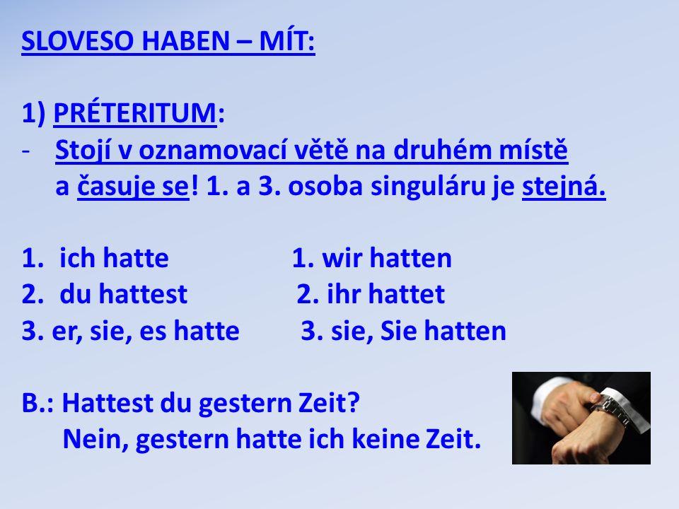 SLOVESO HABEN – MÍT: 1) PRÉTERITUM: -Stojí v oznamovací větě na druhém místě a časuje se! 1. a 3. osoba singuláru je stejná. 1.ich hatte 1. wir hatten