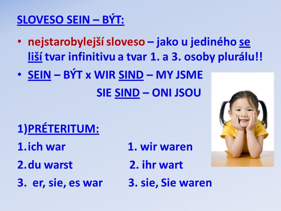 SLOVESO SEIN – BÝT: nejstarobylejší sloveso – jako u jediného se liší tvar infinitivu a tvar 1. a 3. osoby plurálu!! SEIN – BÝT x WIR SIND – MY JSME S