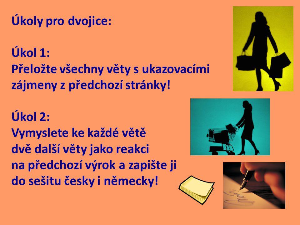 Úkoly pro dvojice: Úkol 1: Přeložte všechny věty s ukazovacími zájmeny z předchozí stránky! Úkol 2: Vymyslete ke každé větě dvě další věty jako reakci