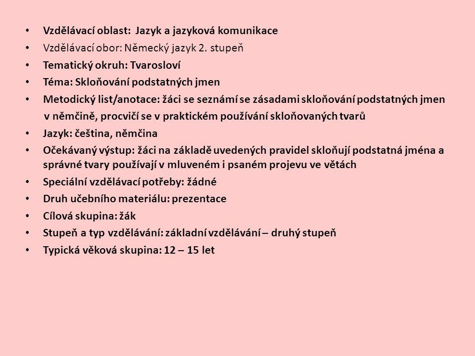 Vzdělávací oblast: Jazyk a jazyková komunikace Vzdělávací obor: Německý jazyk 2. stupeň Tematický okruh: Tvarosloví Téma: Skloňování podstatných jmen