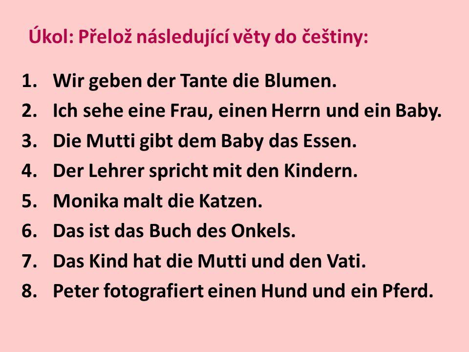 Úkol: Přelož následující věty do češtiny: 1.Wir geben der Tante die Blumen. 2.Ich sehe eine Frau, einen Herrn und ein Baby. 3.Die Mutti gibt dem Baby