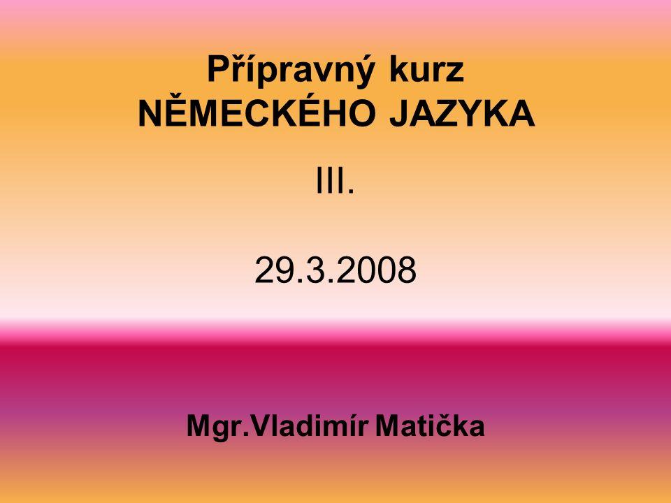Přípravný kurz NĚMECKÉHO JAZYKA III. 29.3.2008 Mgr.Vladimír Matička