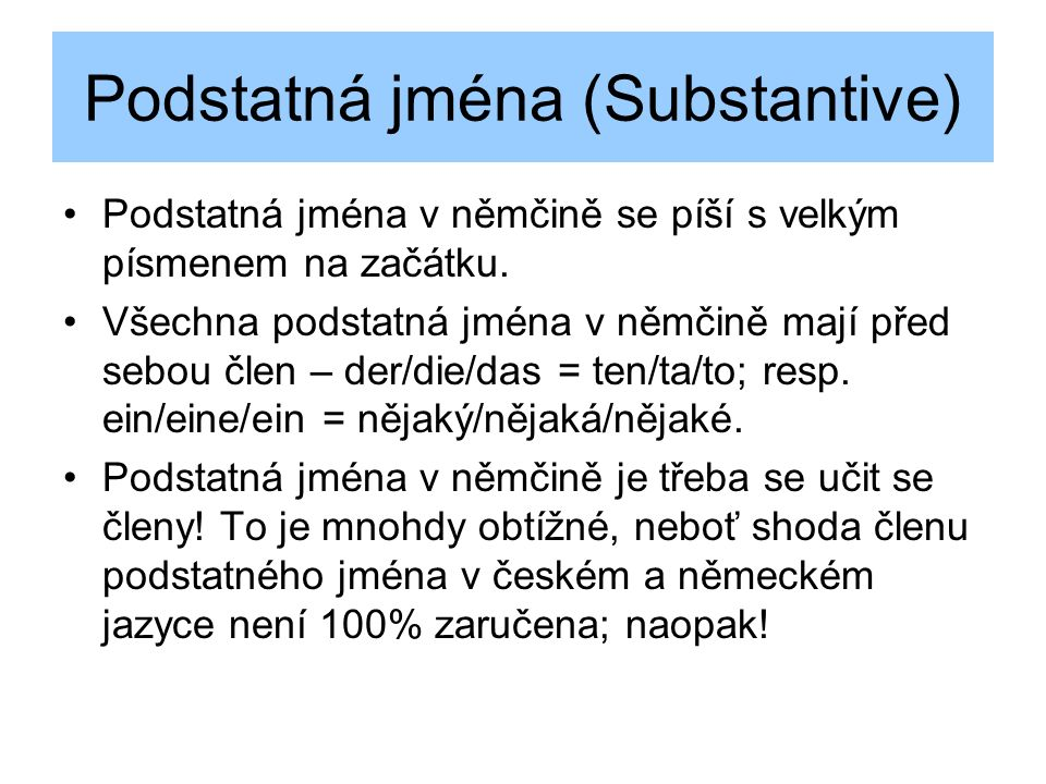 Podstatná jména (Substantive) Podstatná jména v němčině se píší s velkým písmenem na začátku.