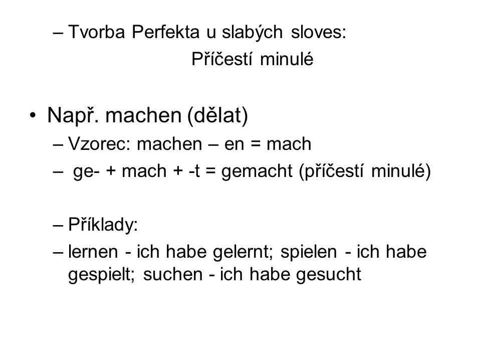 –Tvorba Perfekta u slabých sloves: Příčestí minulé Např. machen (dělat) –Vzorec: machen – en = mach – ge- + mach + -t = gemacht (příčestí minulé) –Pří