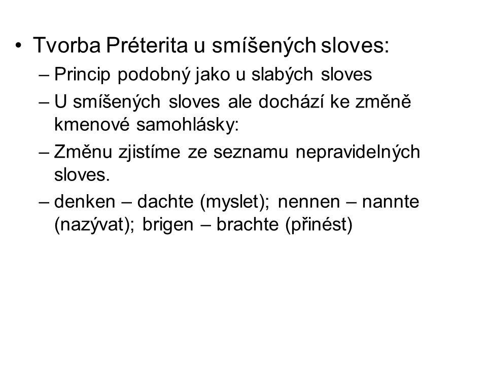 Tvorba Préterita u smíšených sloves: –Princip podobný jako u slabých sloves –U smíšených sloves ale dochází ke změně kmenové samohlásky: –Změnu zjistíme ze seznamu nepravidelných sloves.