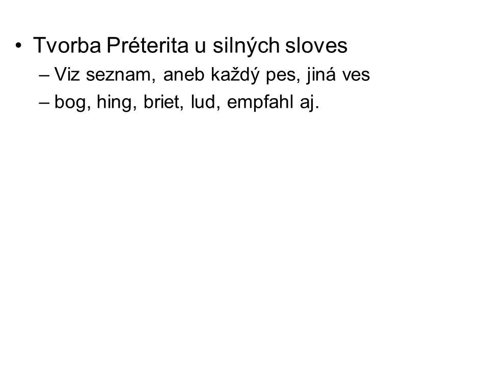 Tvorba Préterita u silných sloves –Viz seznam, aneb každý pes, jiná ves –bog, hing, briet, lud, empfahl aj.