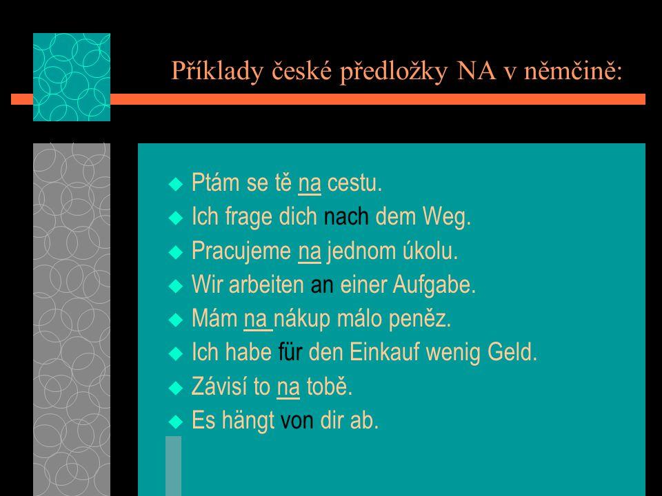 Příklady české předložky NA v němčině: Ptám se tě na cestu. Ich frage dich nach dem Weg. Pracujeme na jednom úkolu. Wir arbeiten an einer Aufgabe. Mám