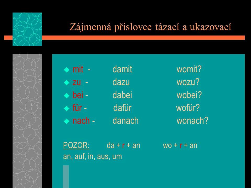 Zájmenná příslovce tázací a ukazovací mit - damit womit? zu - dazu wozu? bei - dabei wobei? für - dafür wofür? nach - danach wonach? POZOR: da + r + a