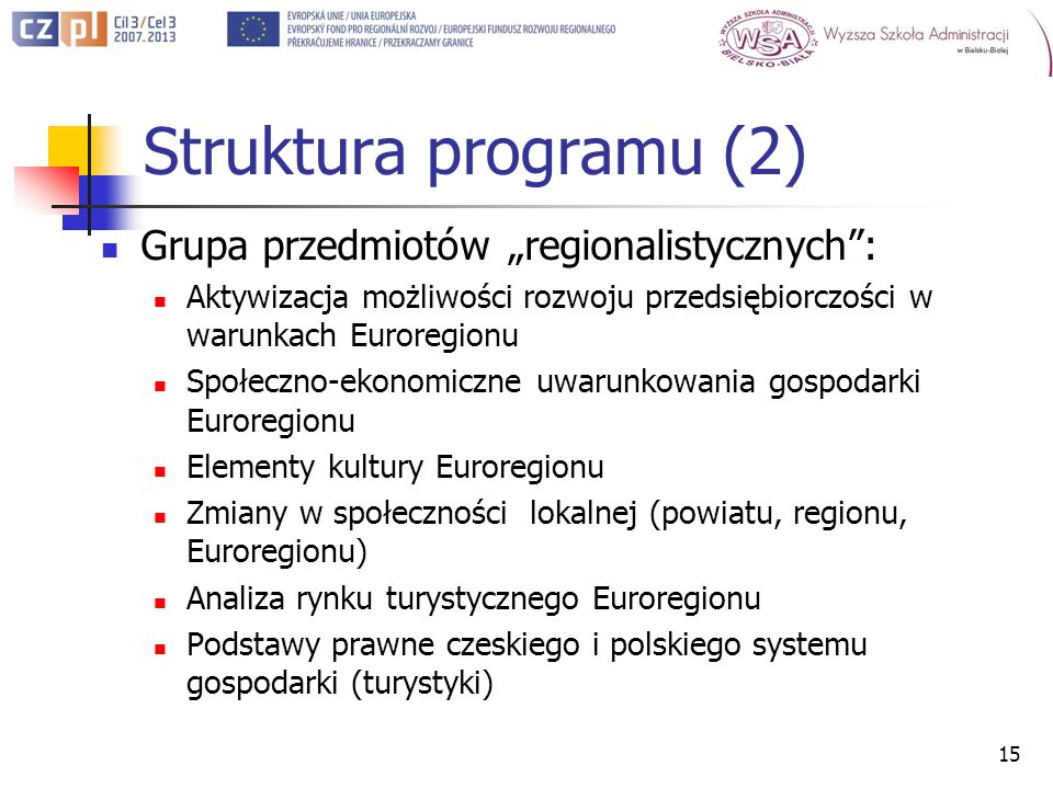 Struktura programu (2) Grupa przedmiotów regionalistycznych: Aktywizacja możliwości rozwoju przedsiębiorczości w warunkach Euroregionu Społeczno-ekonomiczne uwarunkowania gospodarki Euroregionu Elementy kultury Euroregionu Zmiany w społeczności lokalnej (powiatu, regionu, Euroregionu) Analiza rynku turystycznego Euroregionu Podstawy prawne czeskiego i polskiego systemu gospodarki (turystyki) 15