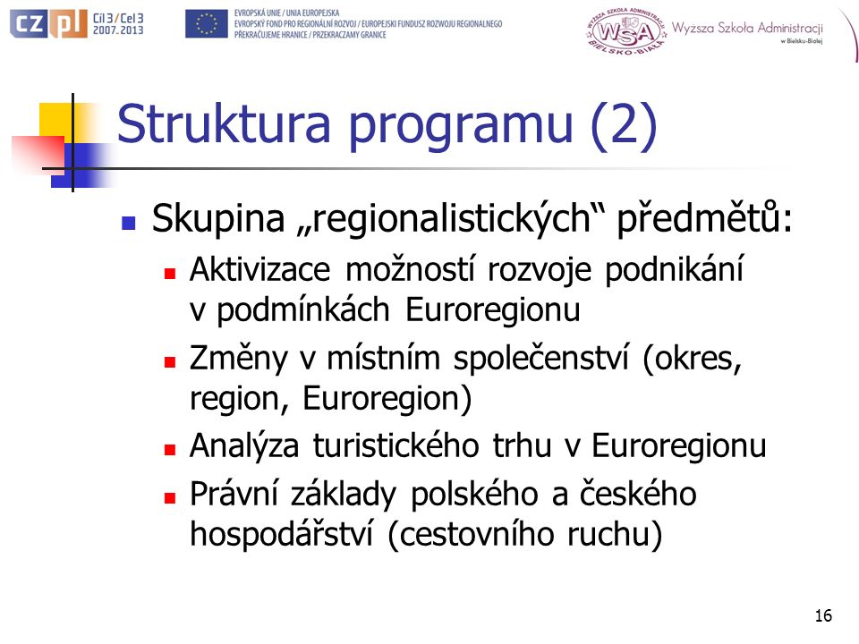 Struktura programu (2) Skupina regionalistických předmětů: Aktivizace možností rozvoje podnikání v podmínkách Euroregionu Změny v místním společenství (okres, region, Euroregion) Analýza turistického trhu v Euroregionu Právní základy polského a českého hospodářství (cestovního ruchu) 16