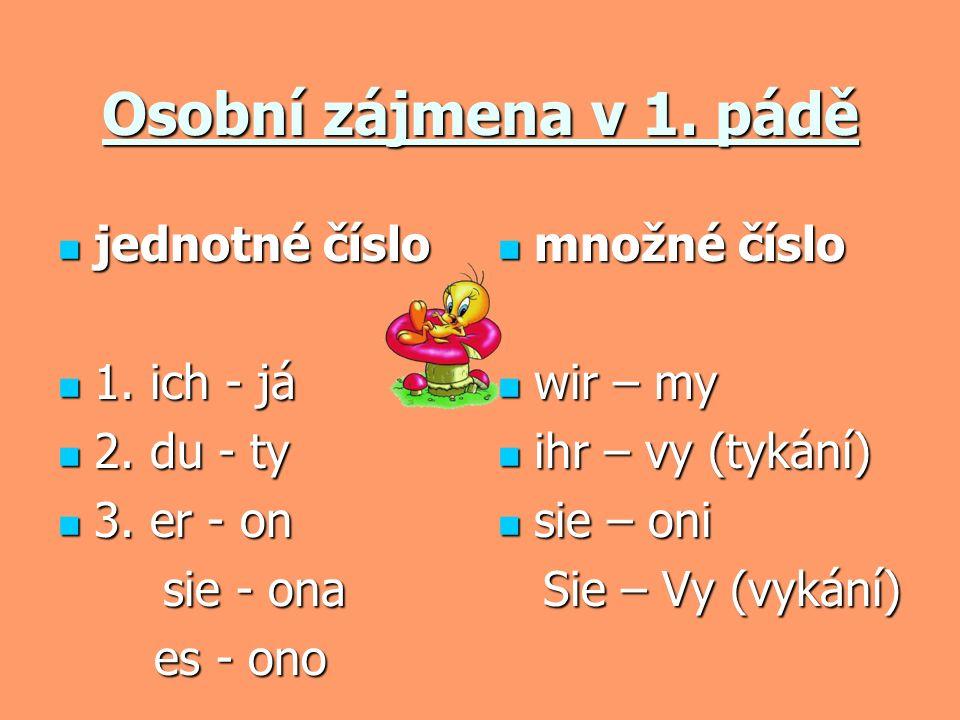 Osobní zájmena v 1. pádě jednotné číslo 1. ich - já 2. du - ty 3. er - on sie - ona es - ono množné číslo wir – my ihr – vy (tykání) sie – oni Sie – V